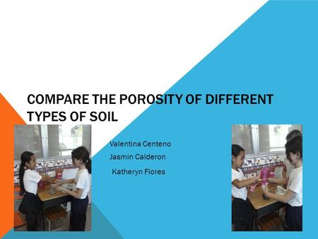 COMPARE THE POROSITY OF DIFFERENT TYPES OF SOIL K Valentina Centeno Jasmin Calderon Katheryn Flores.