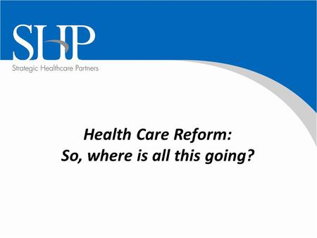Health Care Reform: So, where is all this going?.