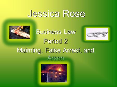 JessicaRose Jessica Rose Business Law Period 2 Maiming, False Arrest, and Arson.