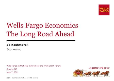 Wells Fargo Economics The Long Road Ahead Ed Kashmarek Economist Wells Fargo Institutional Retirement and Trust Client Forum Omaha, NE June 7, 2011 © 2011.