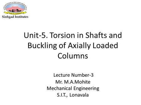 Unit-5. Torsion in Shafts and Buckling of Axially Loaded Columns Lecture Number-3 Mr. M.A.Mohite Mechanical Engineering S.I.T., Lonavala.