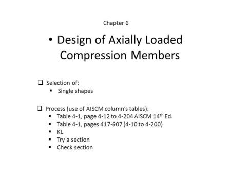  Selection of:  Single shapes  Process (use of AISCM column's tables):  Table 4-1, page 4-12 to 4-204 AISCM 14 th Ed.  Table 4-1, pages 417-607 (4-10.
