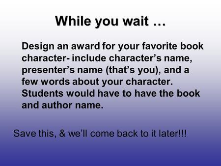 While you wait … Design an award for your favorite book character- include character's name, presenter's name (that's you), and a few words about your.