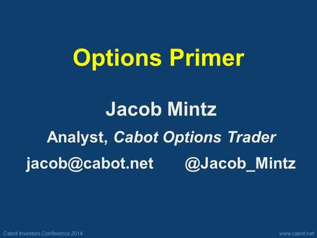Cabot Investors Conference 2014www.cabot.net Options Primer Jacob Mintz Analyst, Cabot Options Trader