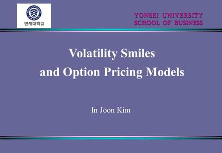 Volatility Smiles and Option Pricing Models YONSEI UNIVERSITY YONSEI UNIVERSITY SCHOOL OF BUSINESS In Joon Kim.
