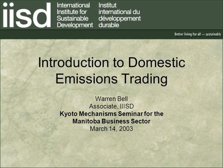 Introduction to Domestic Emissions Trading Warren Bell Associate, IIISD Kyoto Mechanisms Seminar for the Manitoba Business Sector March 14, 2003.