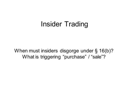 "Insider Trading When must insiders disgorge under § 16(b)? What is triggering ""purchase"" / ""sale""?"