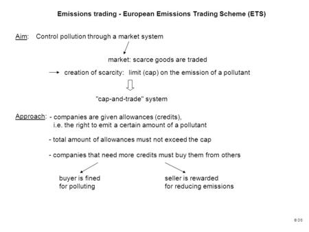 Emissions trading - European Emissions Trading Scheme (ETS) Aim:Control pollution through a market system market: scarce goods are traded creation of scarcity:limit.