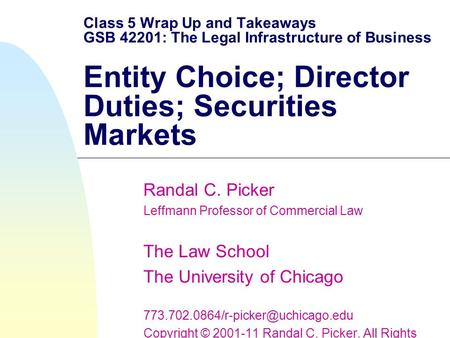 Class 5 Wrap Up and Takeaways GSB 42201: The Legal Infrastructure of Business Entity Choice; Director Duties; Securities Markets Randal C. Picker Leffmann.