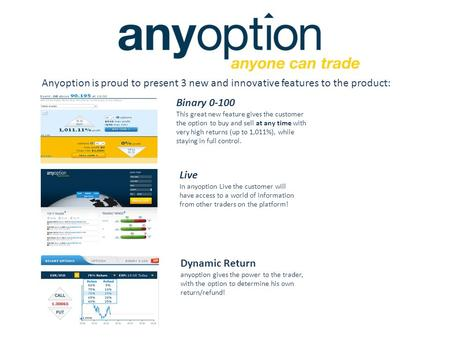 Anyoption is proud to present 3 new and innovative features to the product: Binary 0-100 This great new feature gives the customer the option to buy and.