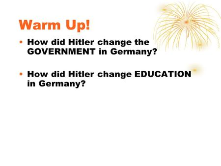 Warm Up! How did Hitler change the GOVERNMENT in Germany? How did Hitler change EDUCATION in Germany?