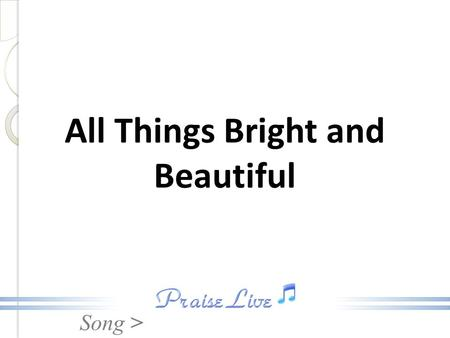 Song > All Things Bright and Beautiful. Song > All things bright and beautiful, All creatures great and small, All things wise and wonderful, The Lord.