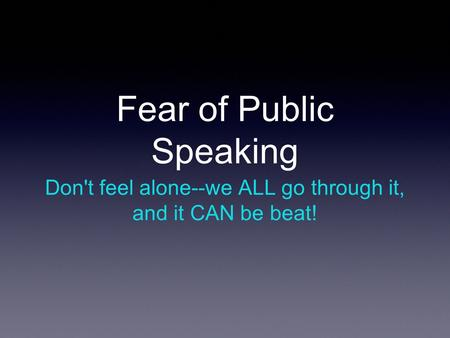 Fear of Public Speaking Don't feel alone--we ALL go through it, and it CAN be beat!