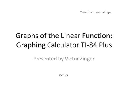 Graphs of the Linear Function: Graphing Calculator TI-84 Plus Presented by Victor Zinger Texas Instruments Logo Picture.