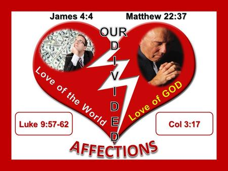James 4:4 Matthew 22:37 Luke 9:57-62 Col 3:17. Divided Affections: Divided Affections: Trying to please the Lord as much as possible while we try to please.