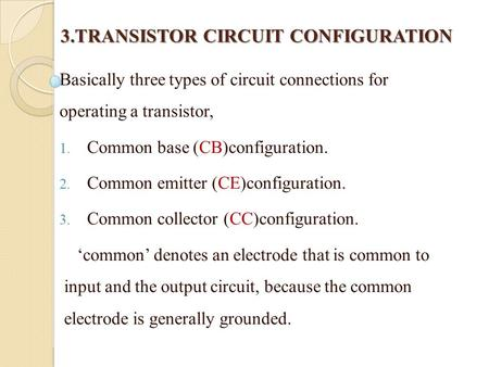 3.TRANSISTOR CIRCUIT CONFIGURATION 3.TRANSISTOR CIRCUIT CONFIGURATION Basically three types of circuit connections for operating a transistor, 1. Common.