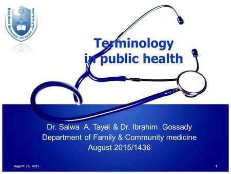 Terminology in public health Dr. Salwa A. Tayel & Dr. Ibrahim Gossady Department of Family & Community medicine August 2015/1436 August 26, 20151.