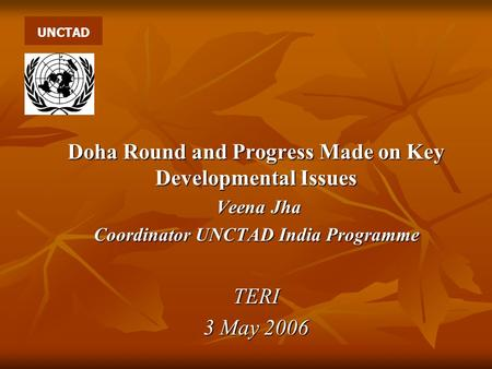 Doha Round and Progress Made on Key Developmental Issues Veena Jha Veena Jha Coordinator UNCTAD India Programme TERI 3 May 2006 UNCTAD.