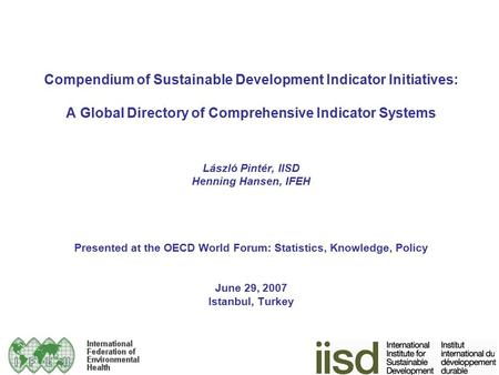 Compendium of Sustainable Development Indicator Initiatives: A Global Directory of Comprehensive Indicator Systems László Pintér, IISD Henning Hansen,
