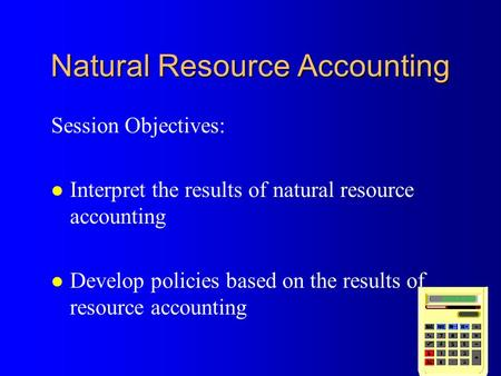 Natural Resource Accounting Session Objectives: l Interpret the results of natural resource accounting l Develop policies based on the results of resource.