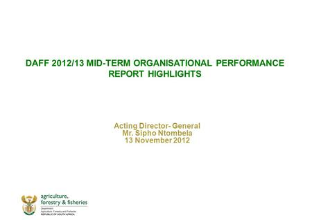 DAFF <strong>2012</strong>/13 MID-TERM ORGANISATIONAL PERFORMANCE REPORT HIGHLIGHTS Acting Director- General Mr. Sipho Ntombela 13 November <strong>2012</strong>.