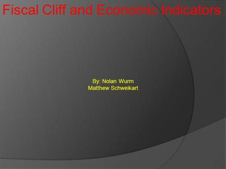 Fiscal Cliff and Economic Indicators By: Nolan Wurm Matthew Schweikart.