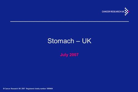 © Cancer Research UK 2007 Registered charity number 1089464 Stomach – UK July 2007.