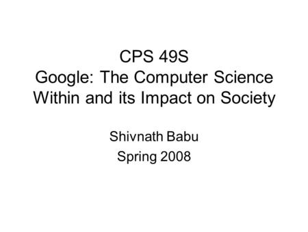 CPS 49S Google: The Computer Science Within and its Impact on Society Shivnath Babu Spring 2008.