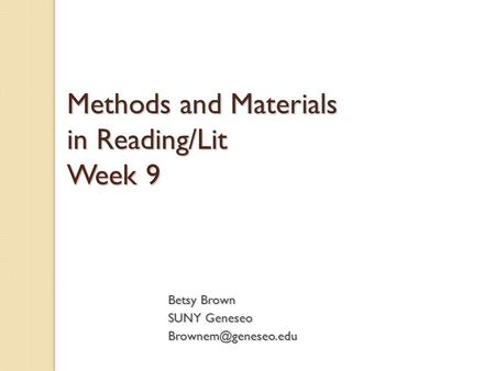 Methods and Materials in Reading/Lit Week 9 Betsy Brown SUNY Geneseo
