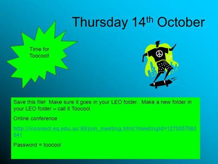 Thursday 14 th October Save this file! Make sure it goes in your LEO folder. Make a new folder in your LEO folder – call it Toocool. Online conference.
