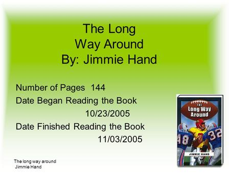 The long way around Jimmie Hand The Long Way Around By: Jimmie Hand Number of Pages 144 Date Began Reading the Book 10/23/2005 Date Finished Reading the.