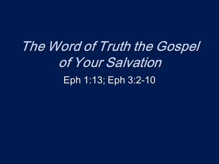 The Word of Truth the Gospel of Your Salvation Eph 1:13; Eph 3:2-10.