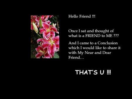 Hello Friend !!! Once I sat and thought of what is a FRIEND to ME ???
