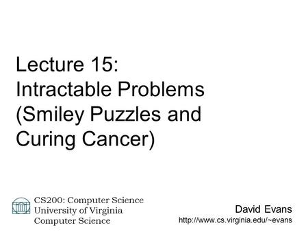 David Evans  CS200: Computer Science University of Virginia Computer Science Lecture 15: Intractable Problems (Smiley.