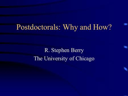 Postdoctorals: Why and How? R. Stephen Berry The University of Chicago.