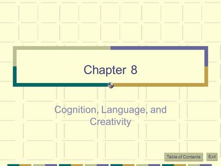Table of Contents Exit Chapter 8 Cognition, Language, and Creativity.