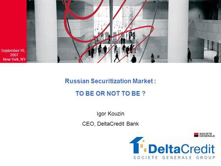Russian Securitization Market : TO BE OR NOT TO BE ? September 10, 2007 New York, NY Igor Kouzin CEO, DeltaCredit Bank.
