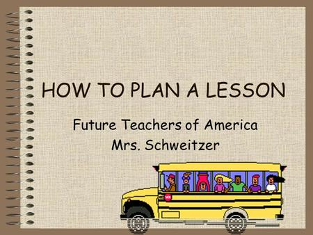 HOW TO PLAN A LESSON Future Teachers of America Mrs. Schweitzer.