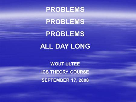 PROBLEMS ALL DAY LONG WOUT ULTEE ICS THEORY COURSE SEPTEMBER 17, 2008.