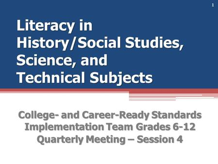 Literacy in History/Social Studies, Science, and Technical Subjects College- and Career-Ready Standards Implementation Team Grades 6-12 Quarterly Meeting.
