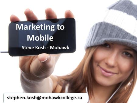 Marketing to Mobile Steve Kosh - Mohawk
