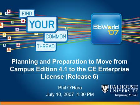 Planning and Preparation to Move from Campus Edition 4.1 to the CE Enterprise License (Release 6) Phil O'Hara July 10, 2007 4:30 PM.