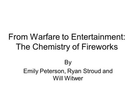 From Warfare to Entertainment: The Chemistry of Fireworks By Emily Peterson, Ryan Stroud and Will Witwer.