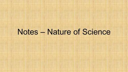 Notes – Nature of Science. Goal of Science The main goal of science is to understand the world around us and propose explanations for what is observed.