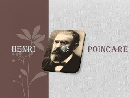 Poincaré Henri 29 April 1854 – 17 July 1912 Henri was an:  French mathematician  Theoretical physicist  Engineer  philosopher of science.