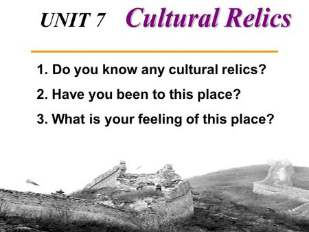 UNIT 7 Integrating Skills and Writing 1. Do you know any cultural relics? 2. Have you been to this place? 3. What is your feeling of this place?