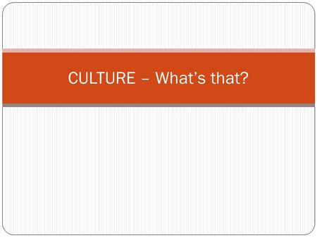 CULTURE – What's that?. Culture What is culture? What goes in to culture? Clothing, music, government, etc. School is a culture!