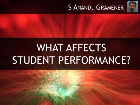 WHAT AFFECTS STUDENT PERFORMANCE? S A NAND, G RAMENER.