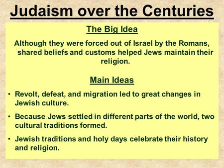 6.3.5 Judaism over the Centuries The Big Idea Although they were forced out of Israel by the Romans, shared beliefs and customs helped Jews maintain their.