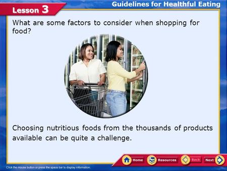 Lesson 3 What are some factors to consider when shopping for food? Choosing nutritious foods from the thousands of products available can be quite a challenge.